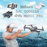 สอนวิธีการเชื่อมต่อ DJI GOGGLES เข้ากับ MAVIC PRO